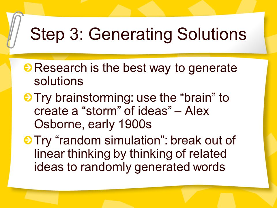 Step 3: Generating Solutions Research is the best way to generate solutions Try brainstorming: use the brain to create a storm of ideas – Alex Osborne, early 1900s Try random simulation: break out of linear thinking by thinking of related ideas to randomly generated words