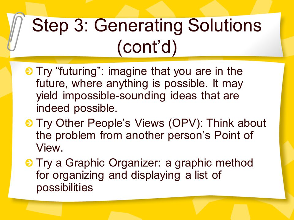 Step 3: Generating Solutions (contd) Try futuring: imagine that you are in the future, where anything is possible.
