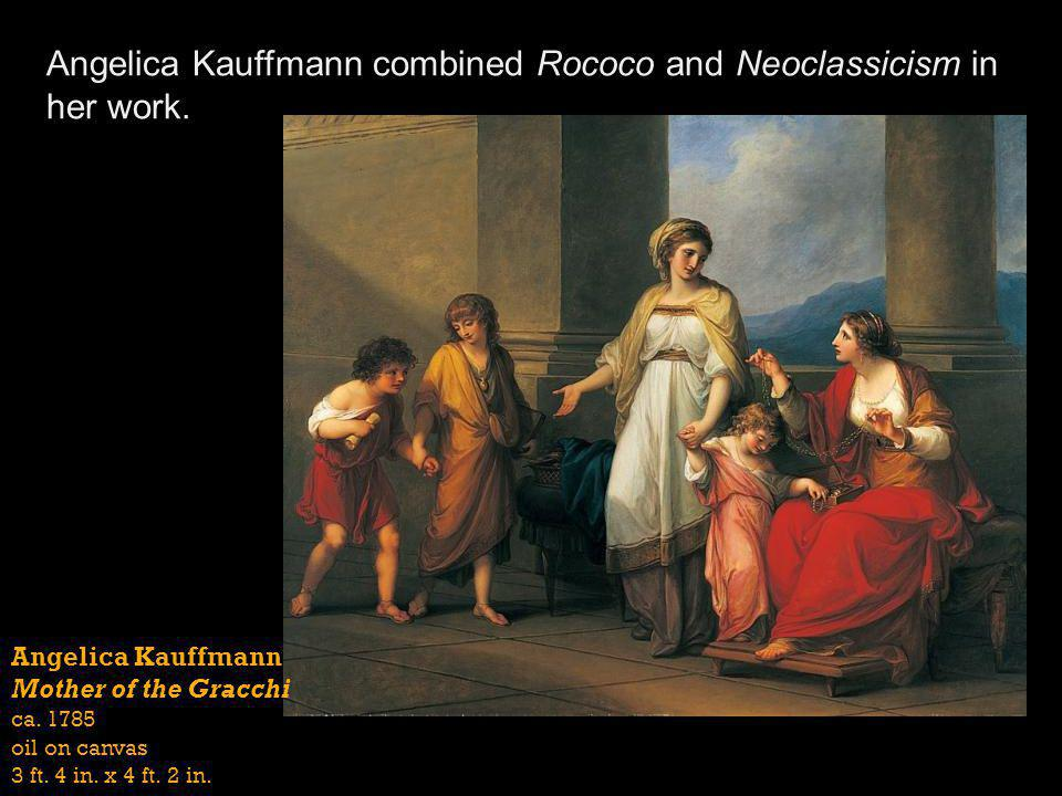Angelica Kauffmann combined Rococo and Neoclassicism in her work. Angelica Kauffmann Mother of the Gracchi ca. 1785 oil on canvas 3 ft. 4 in. x 4 ft.