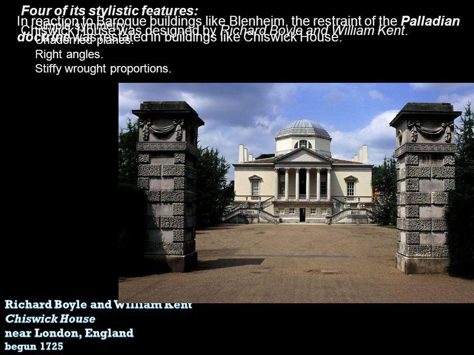 In reaction to Baroque buildings like Blenheim, the restraint of the Palladian doctrine was restated in buildings like Chiswick House. Chiswick House