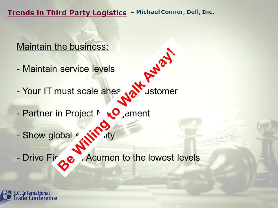 Trends in Third Party Logistics Maintain the business: - Maintain service levels - Your IT must scale ahead of customer - Partner in Project Management - Show global scalability - Drive Financial Acumen to the lowest levels – Michael Connor, Dell, Inc.