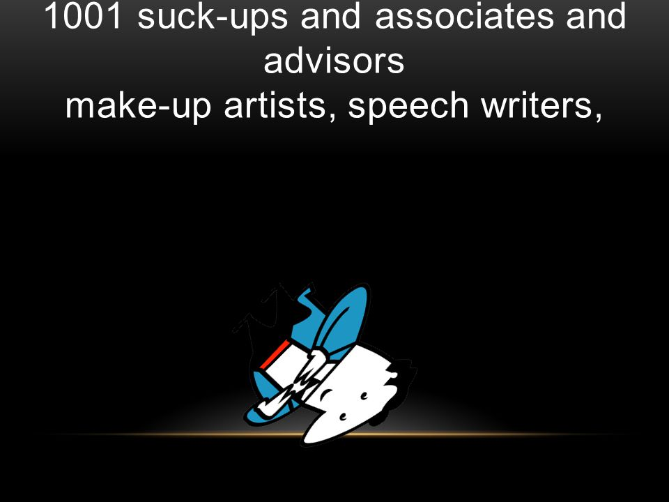 1001 suck-ups and associates and advisors make-up artists, speech writers,