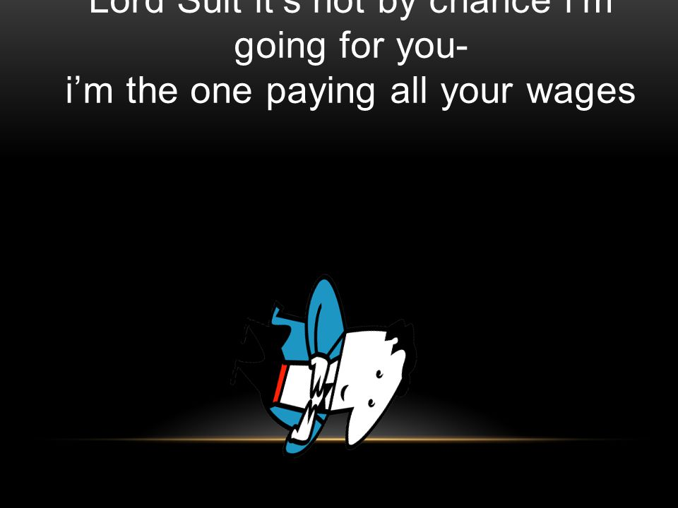 Lord Suit its not by chance im going for you- im the one paying all your wages