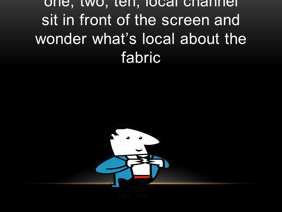 one, two, ten, local channel sit in front of the screen and wonder whats local about the fabric