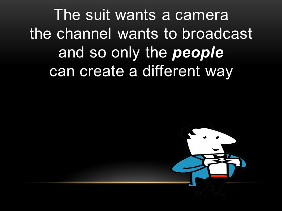 The suit wants a camera the channel wants to broadcast and so only the people can create a different way