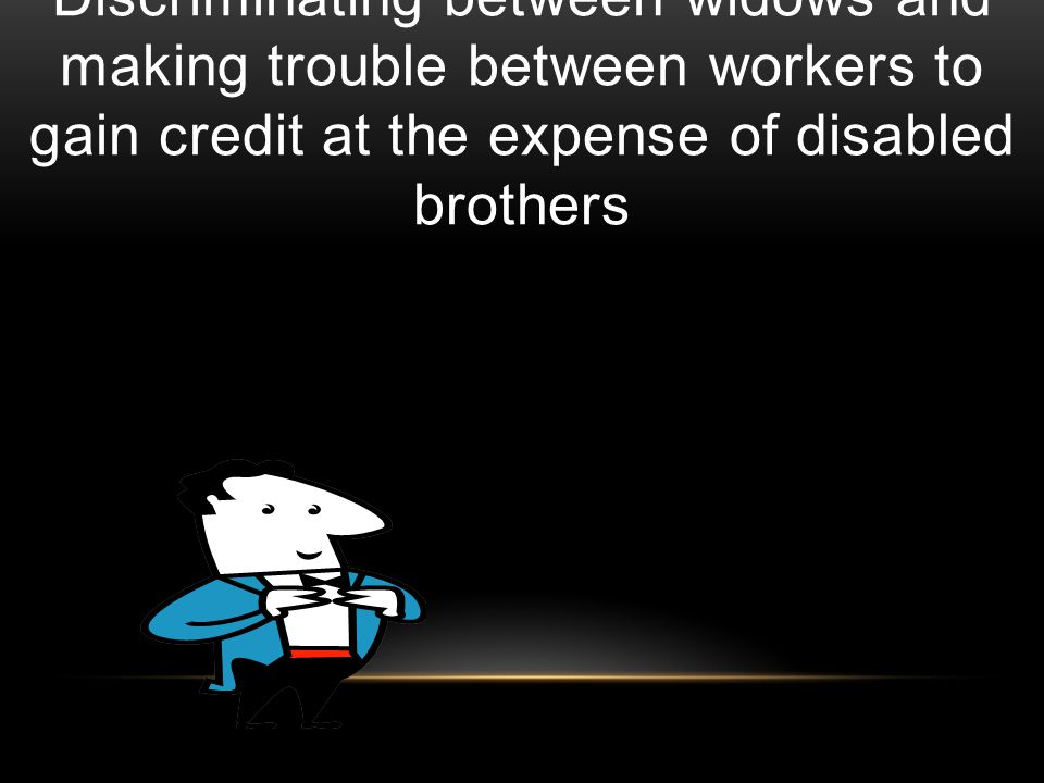 Discriminating between widows and making trouble between workers to gain credit at the expense of disabled brothers