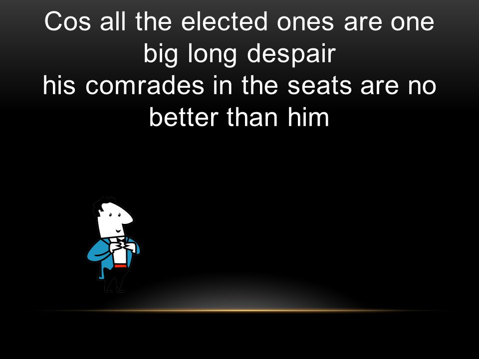 Cos all the elected ones are one big long despair his comrades in the seats are no better than him