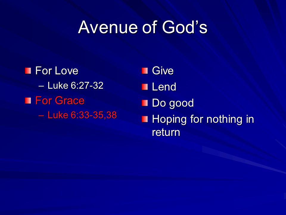 Avenue of Gods For Love –L–L–L–Luke 6:27-32 For Grace –L–L–L–Luke 6:33-35,38 Give Lend Do good Hoping for nothing in return