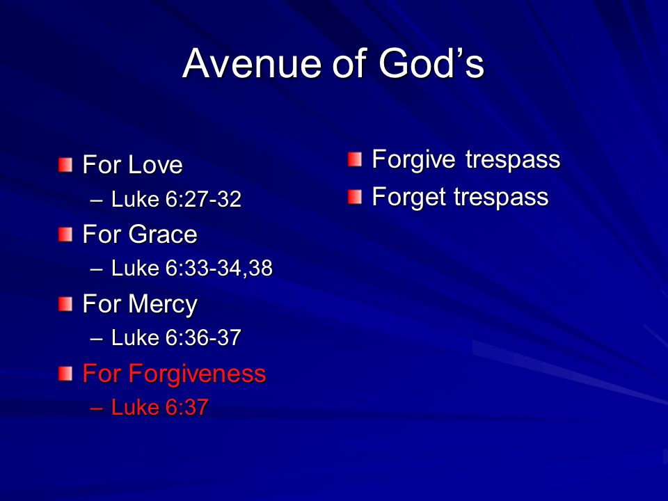 For Love –L–L–L–Luke 6:27-32 For Grace –L–L–L–Luke 6:33-34,38 For Mercy –L–L–L–Luke 6:36-37 For Forgiveness –L–L–L–Luke 6:37 Forgive trespass Forget t