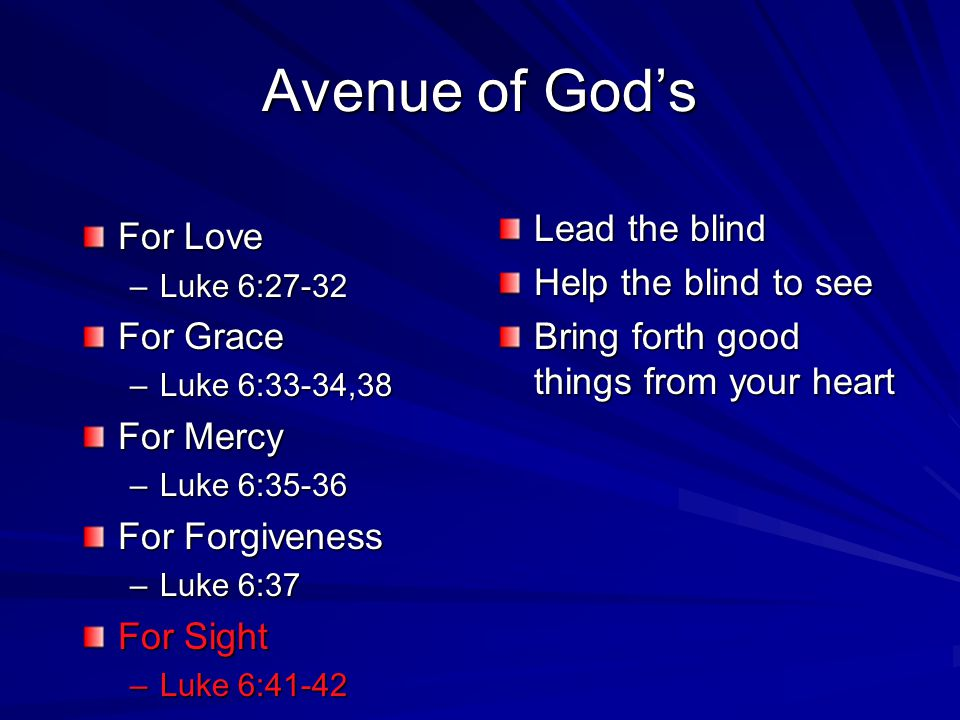 For Love –L–L–L–Luke 6:27-32 For Grace –L–L–L–Luke 6:33-34,38 For Mercy –L–L–L–Luke 6:35-36 For Forgiveness –L–L–L–Luke 6:37 For Sight –L–L–L–Luke 6:4