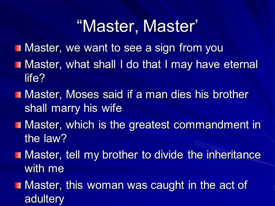Master, Master Master, we want to see a sign from you Master, what shall I do that I may have eternal life? Master, Moses said if a man dies his broth