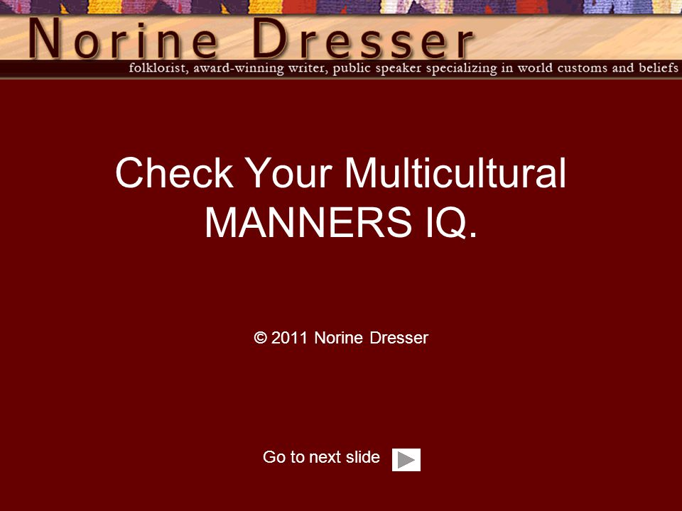 Go to next slide Check Your Multicultural MANNERS IQ. © 2011 Norine Dresser