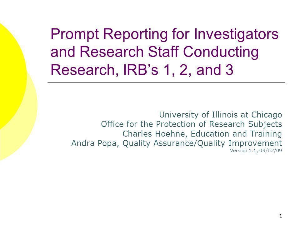 1 Prompt Reporting for Investigators and Research Staff Conducting Research, IRBs 1, 2, and 3 University of Illinois at Chicago Office for the Protection of Research Subjects Charles Hoehne, Education and Training Andra Popa, Quality Assurance/Quality Improvement Version 1.1, 09/02/09