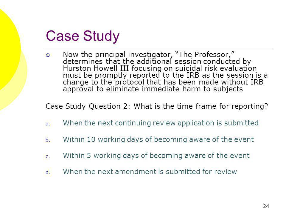 24 Case Study Now the principal investigator, The Professor, determines that the additional session conducted by Hurston Howell III focusing on suicidal risk evaluation must be promptly reported to the IRB as the session is a change to the protocol that has been made without IRB approval to eliminate immediate harm to subjects Case Study Question 2: What is the time frame for reporting.
