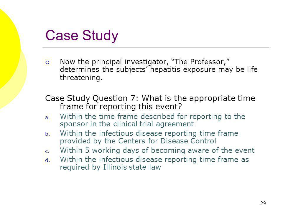 29 Case Study Now the principal investigator, The Professor, determines the subjects hepatitis exposure may be life threatening. Case Study Question 7