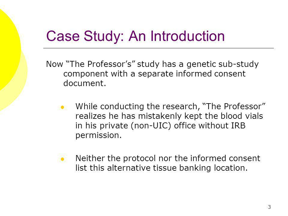 3 Case Study: An Introduction Now The Professors study has a genetic sub-study component with a separate informed consent document.
