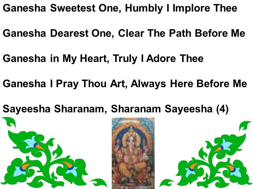 Ganesha Sweetest One, Humbly I Implore Thee Ganesha Dearest One, Clear The Path Before Me Ganesha in My Heart, Truly I Adore Thee Ganesha I Pray Thou Art, Always Here Before Me Sayeesha Sharanam, Sharanam Sayeesha (4)