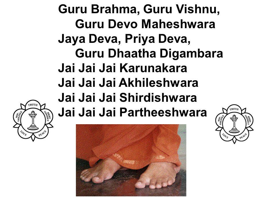 Guru Brahma, Guru Vishnu, Guru Devo Maheshwara Jaya Deva, Priya Deva, Guru Dhaatha Digambara Jai Jai Jai Karunakara Jai Jai Jai Akhileshwara Jai Jai Jai Shirdishwara Jai Jai Jai Partheeshwara