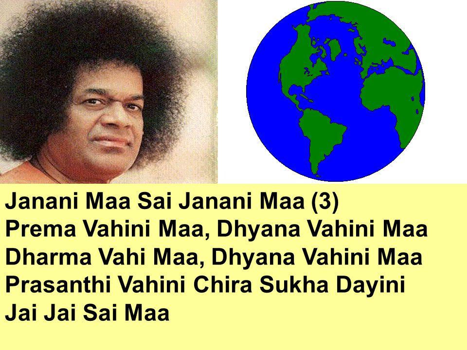 Janani Maa Sai Janani Maa (3) Prema Vahini Maa, Dhyana Vahini Maa Dharma Vahi Maa, Dhyana Vahini Maa Prasanthi Vahini Chira Sukha Dayini Jai Jai Sai Maa