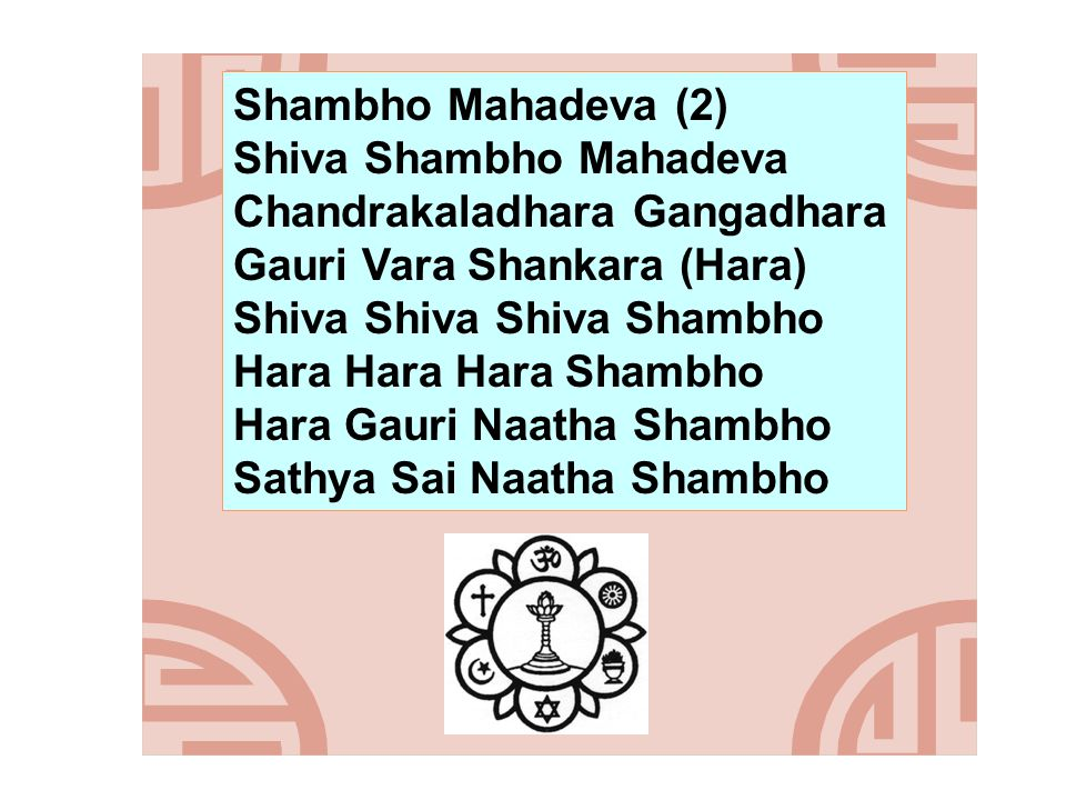 Shambho Mahadeva (2) Shiva Shambho Mahadeva Chandrakaladhara Gangadhara Gauri Vara Shankara (Hara) Shiva Shiva Shiva Shambho Hara Hara Hara Shambho Hara Gauri Naatha Shambho Sathya Sai Naatha Shambho