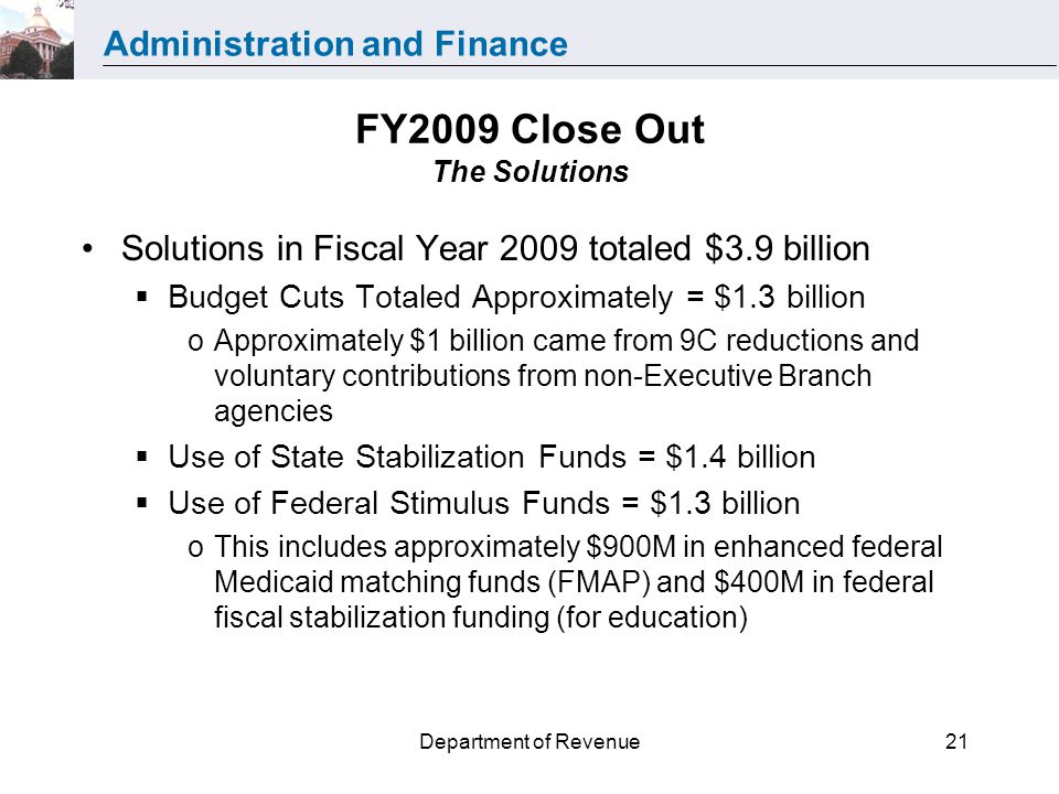 Administration and Finance Department of Revenue21 FY2009 Close Out The Solutions Solutions in Fiscal Year 2009 totaled $3.9 billion Budget Cuts Totaled Approximately = $1.3 billion oApproximately $1 billion came from 9C reductions and voluntary contributions from non-Executive Branch agencies Use of State Stabilization Funds = $1.4 billion Use of Federal Stimulus Funds = $1.3 billion oThis includes approximately $900M in enhanced federal Medicaid matching funds (FMAP) and $400M in federal fiscal stabilization funding (for education)