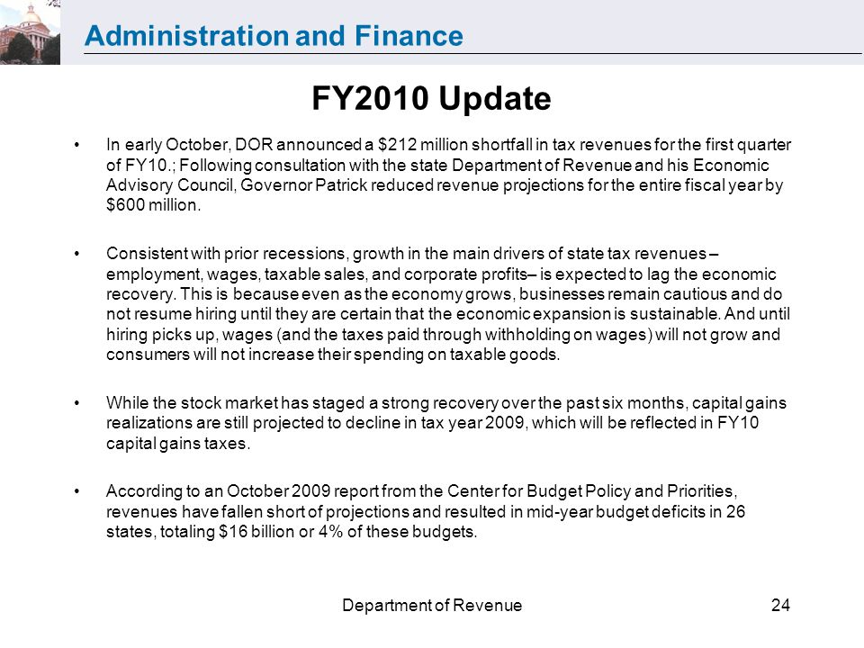 Administration and Finance Department of Revenue24 FY2010 Update In early October, DOR announced a $212 million shortfall in tax revenues for the first quarter of FY10.; Following consultation with the state Department of Revenue and his Economic Advisory Council, Governor Patrick reduced revenue projections for the entire fiscal year by $600 million.
