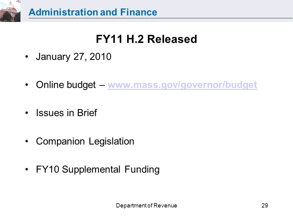 Administration and Finance Department of Revenue29 FY11 H.2 Released January 27, 2010 Online budget – www.mass.gov/governor/budgetwww.mass.gov/governor/budget Issues in Brief Companion Legislation FY10 Supplemental Funding