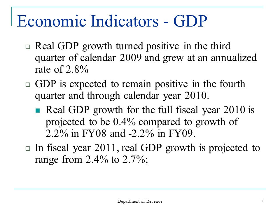 Department of Revenue 7 Economic Indicators - GDP Real GDP growth turned positive in the third quarter of calendar 2009 and grew at an annualized rate of 2.8% GDP is expected to remain positive in the fourth quarter and through calendar year 2010.