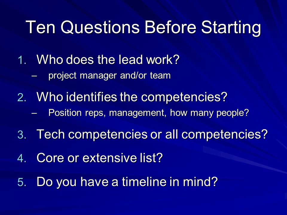 Ten Questions Before Starting 1. Who does the lead work? –project manager and/or team 2. Who identifies the competencies? –Position reps, management,
