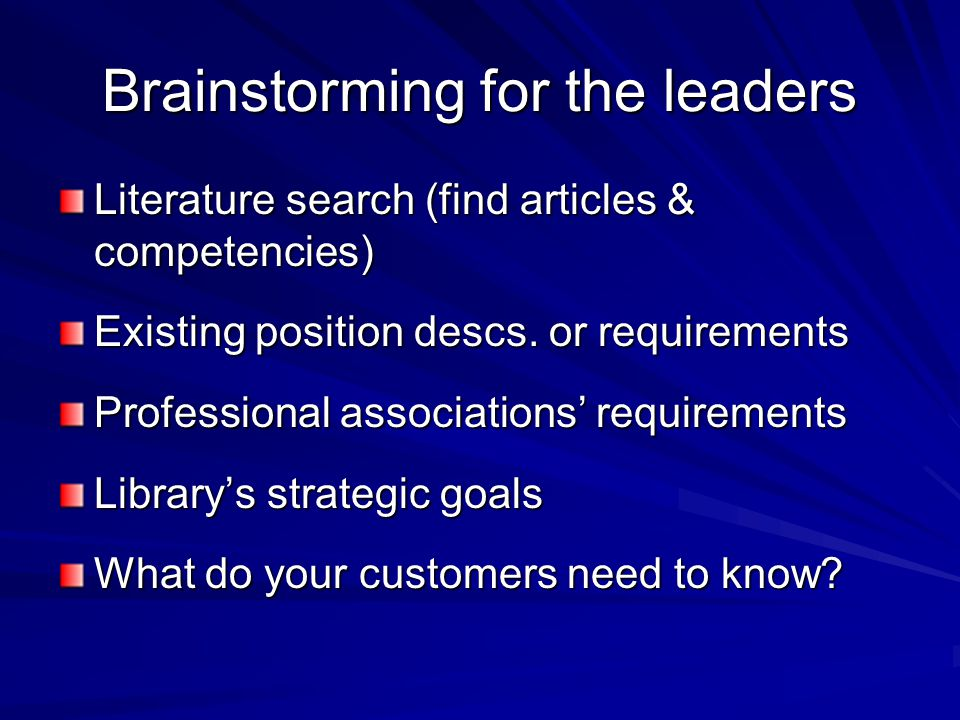 Brainstorming for the leaders Literature search (find articles & competencies) Existing position descs. or requirements Professional associations requ