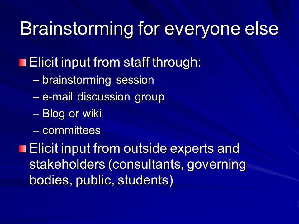 Brainstorming for everyone else Elicit input from staff through: –brainstorming session –e-mail discussion group –Blog or wiki –committees Elicit input from outside experts and stakeholders (consultants, governing bodies, public, students)