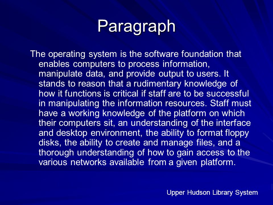 Paragraph The operating system is the software foundation that enables computers to process information, manipulate data, and provide output to users.