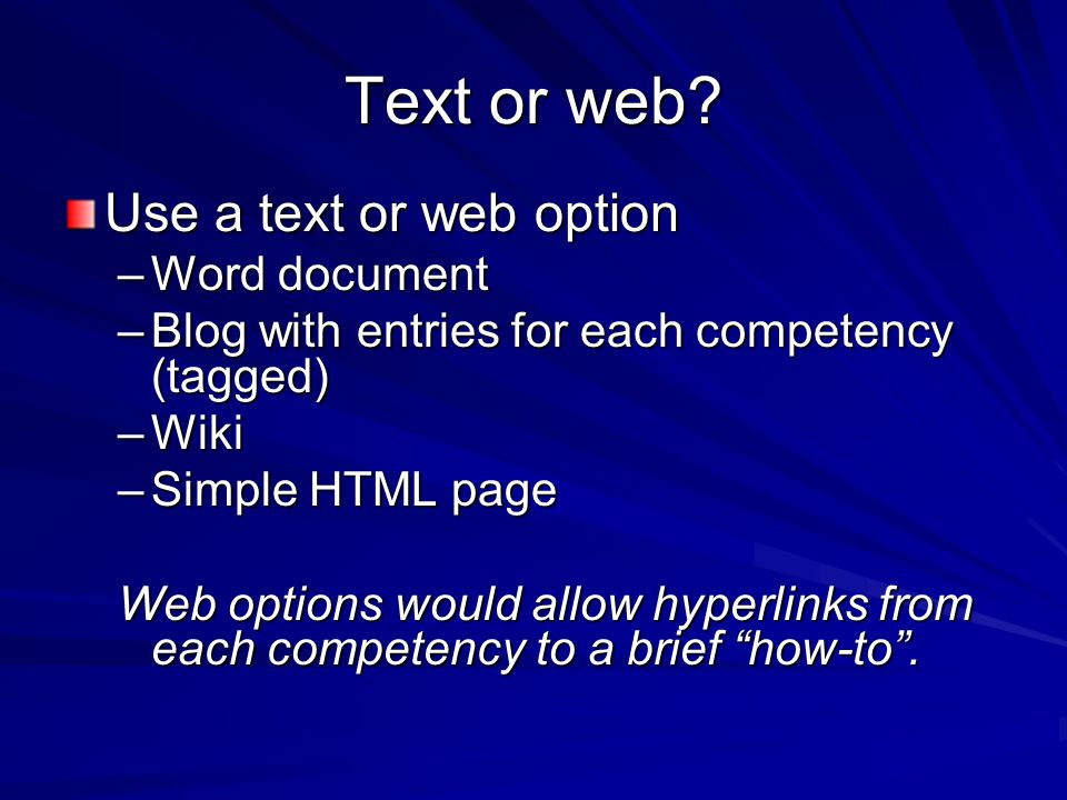 Text or web? Use a text or web option –Word document –Blog with entries for each competency (tagged) –Wiki –Simple HTML page Web options would allow h