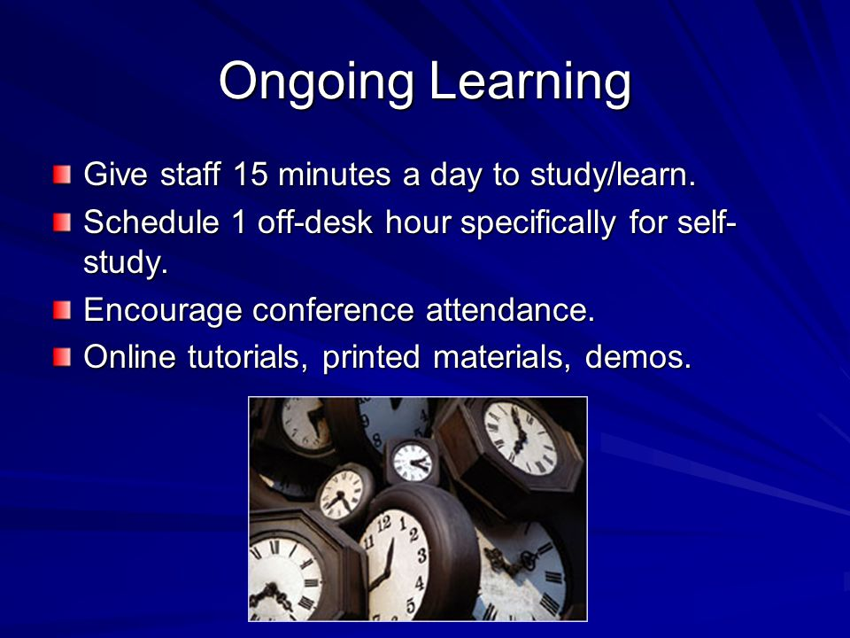 Ongoing Learning Give staff 15 minutes a day to study/learn.