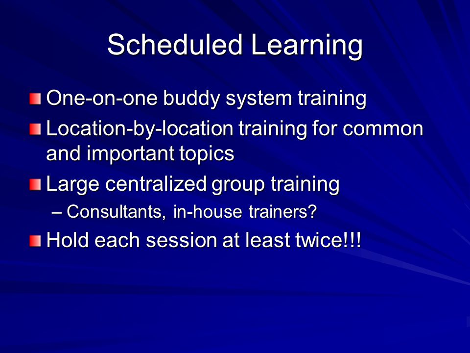Scheduled Learning One-on-one buddy system training Location-by-location training for common and important topics Large centralized group training –Consultants, in-house trainers.