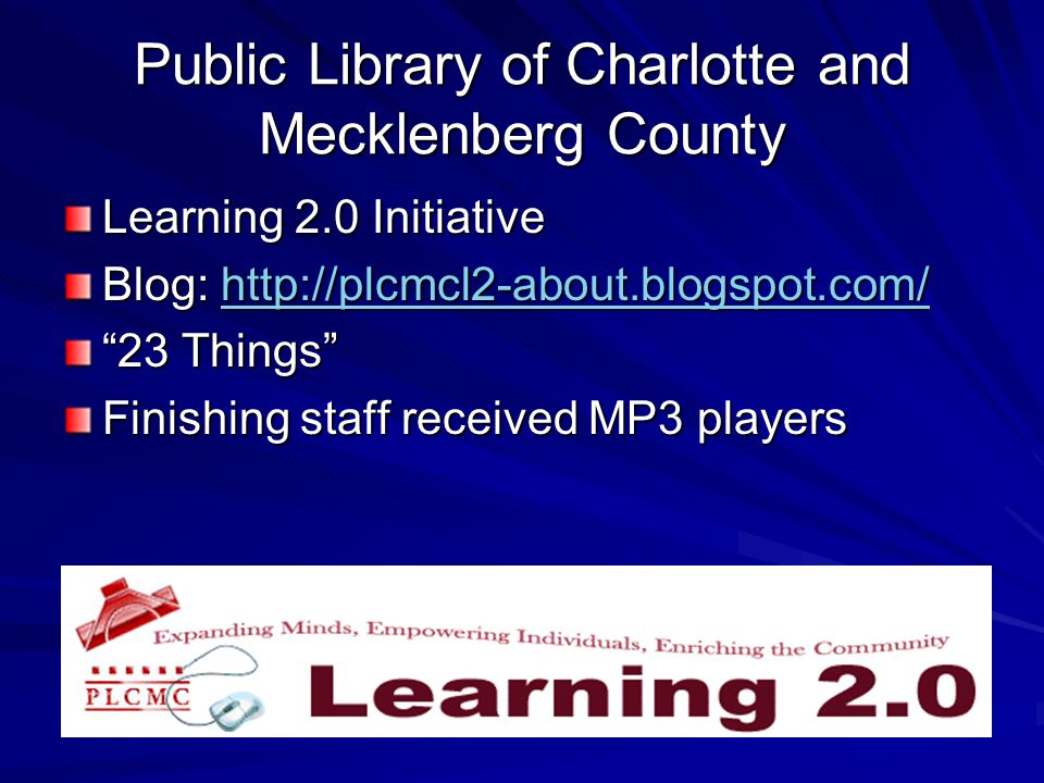 Public Library of Charlotte and Mecklenberg County Learning 2.0 Initiative Blog: http://plcmcl2-about.blogspot.com/ http://plcmcl2-about.blogspot.com/ 23 Things Finishing staff received MP3 players