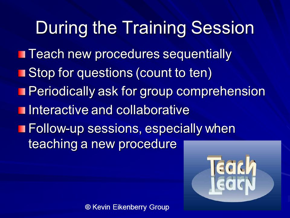 During the Training Session Teach new procedures sequentially Stop for questions (count to ten) Periodically ask for group comprehension Interactive a