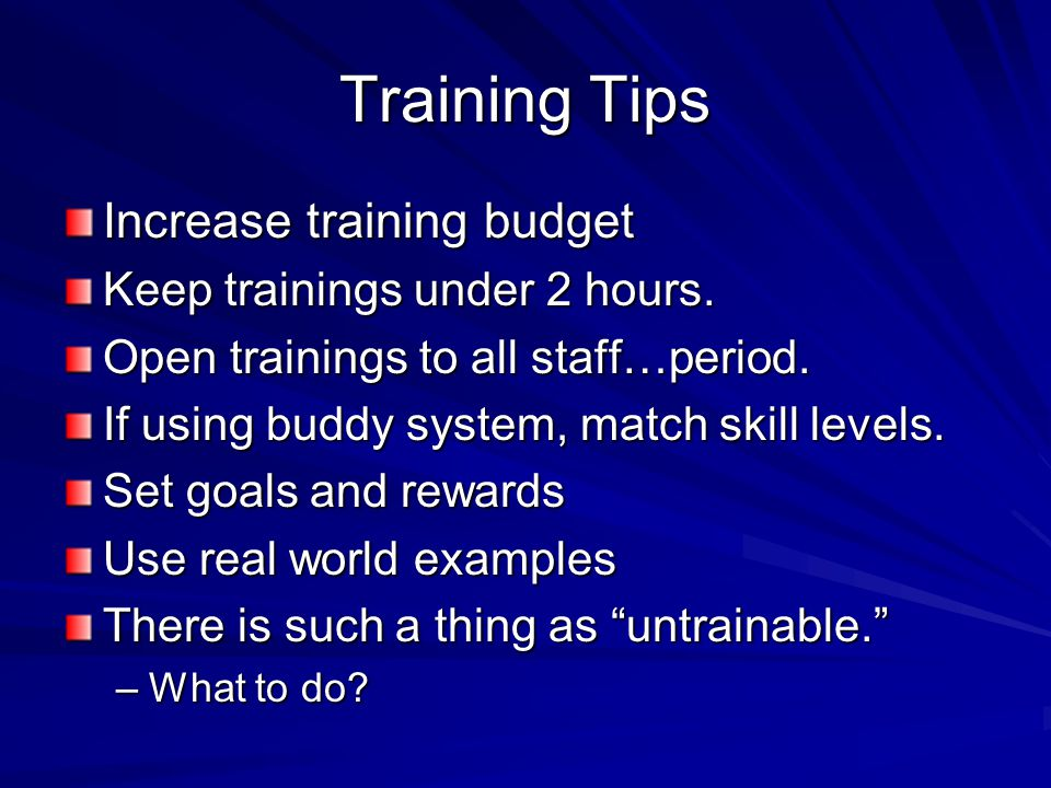 Training Tips Increase training budget Keep trainings under 2 hours. Open trainings to all staff…period. If using buddy system, match skill levels. Se