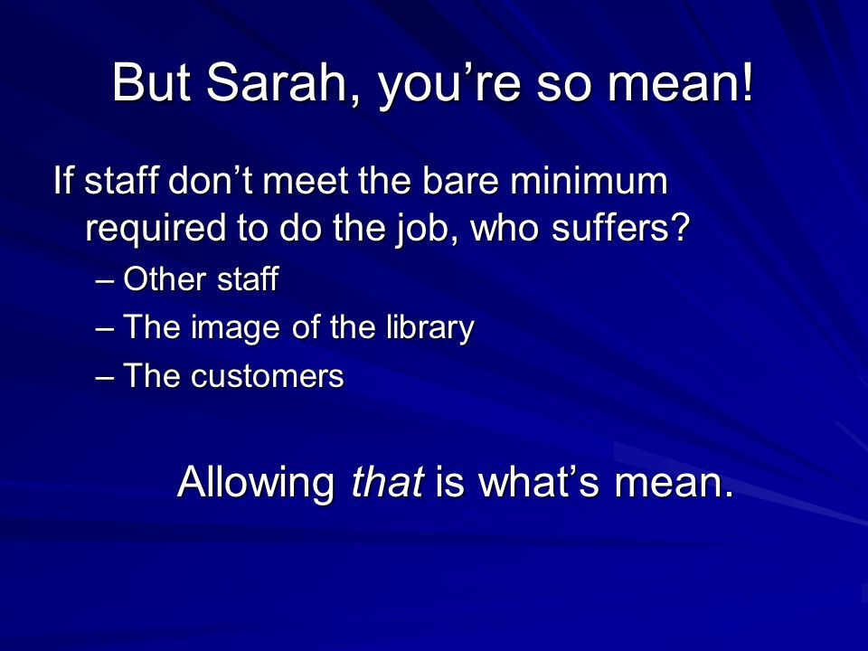 But Sarah, youre so mean! If staff dont meet the bare minimum required to do the job, who suffers? –Other staff –The image of the library –The custome