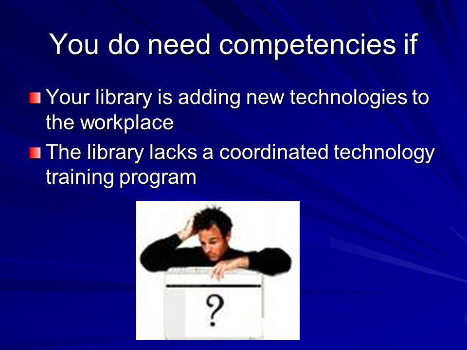 You do need competencies if Your library is adding new technologies to the workplace The library lacks a coordinated technology training program