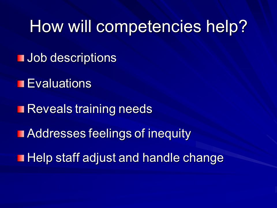 How will competencies help? Job descriptions Evaluations Reveals training needs Addresses feelings of inequity Help staff adjust and handle change