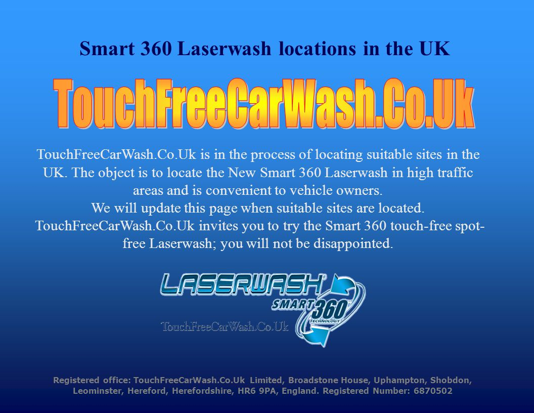 Registered office: TouchFreeCarWash.Co.Uk Limited, Broadstone House, Uphampton, Shobdon, Leominster, Hereford, Herefordshire, HR6 9PA, England.