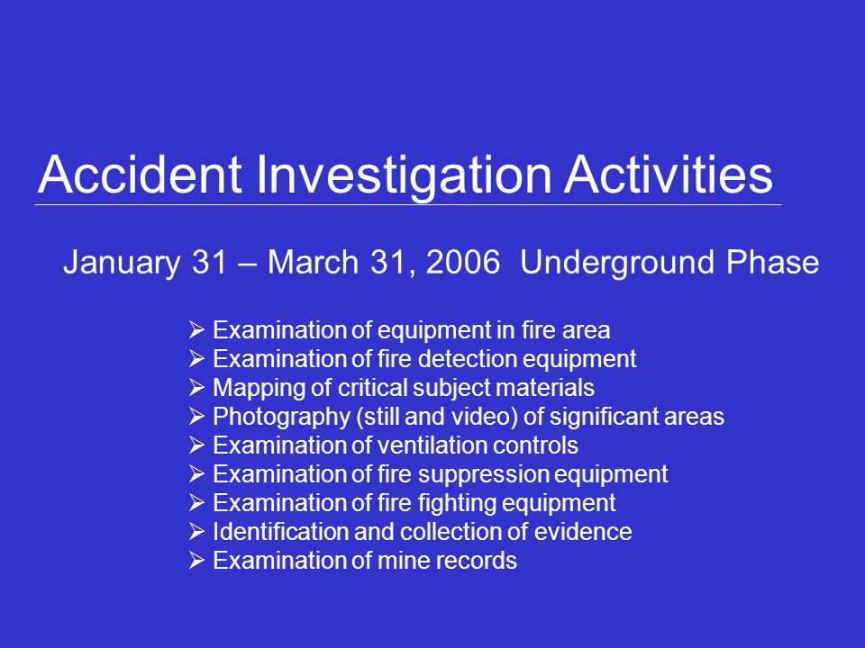 January 31 – March 31, 2006 Underground Phase Accident Investigation Activities Examination of equipment in fire area Examination of fire detection equipment Mapping of critical subject materials Photography (still and video) of significant areas Examination of ventilation controls Examination of fire suppression equipment Examination of fire fighting equipment Identification and collection of evidence Examination of mine records