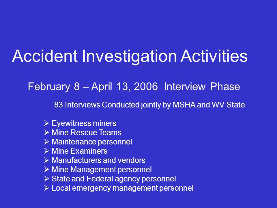 Accident Investigation Activities February 8 – April 13, 2006 Interview Phase 83 Interviews Conducted jointly by MSHA and WV State Eyewitness miners Mine Rescue Teams Maintenance personnel Mine Examiners Manufacturers and vendors Mine Management personnel State and Federal agency personnel Local emergency management personnel