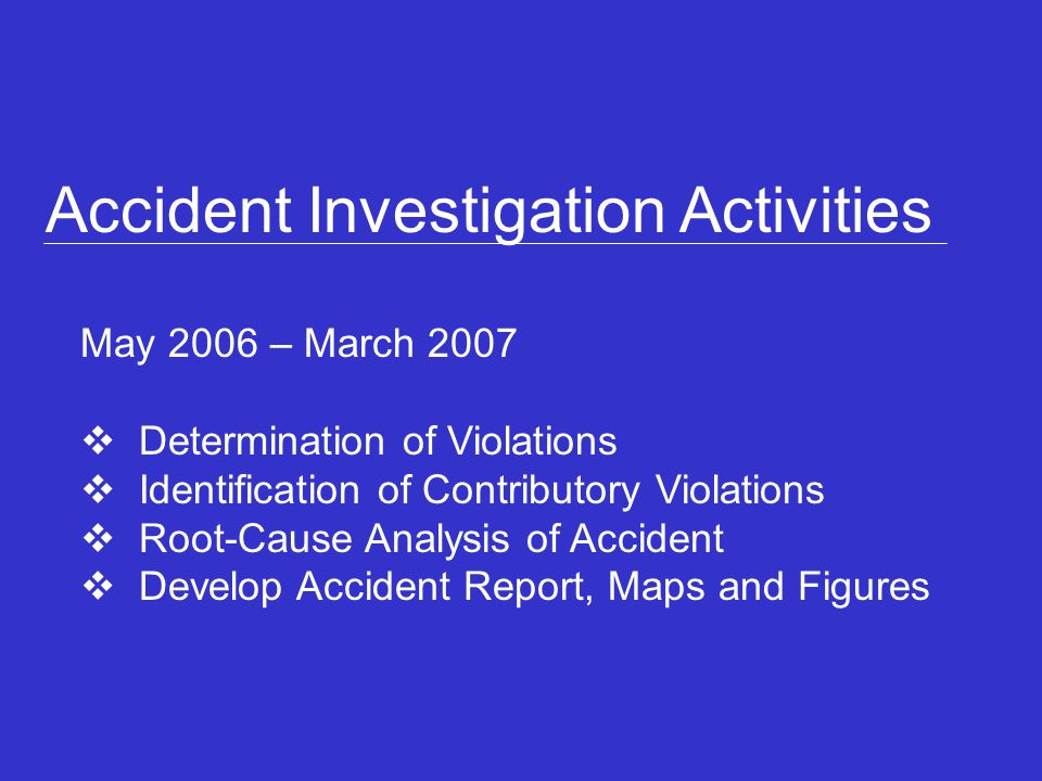 Accident Investigation Activities May 2006 – March 2007 Determination of Violations Identification of Contributory Violations Root-Cause Analysis of A