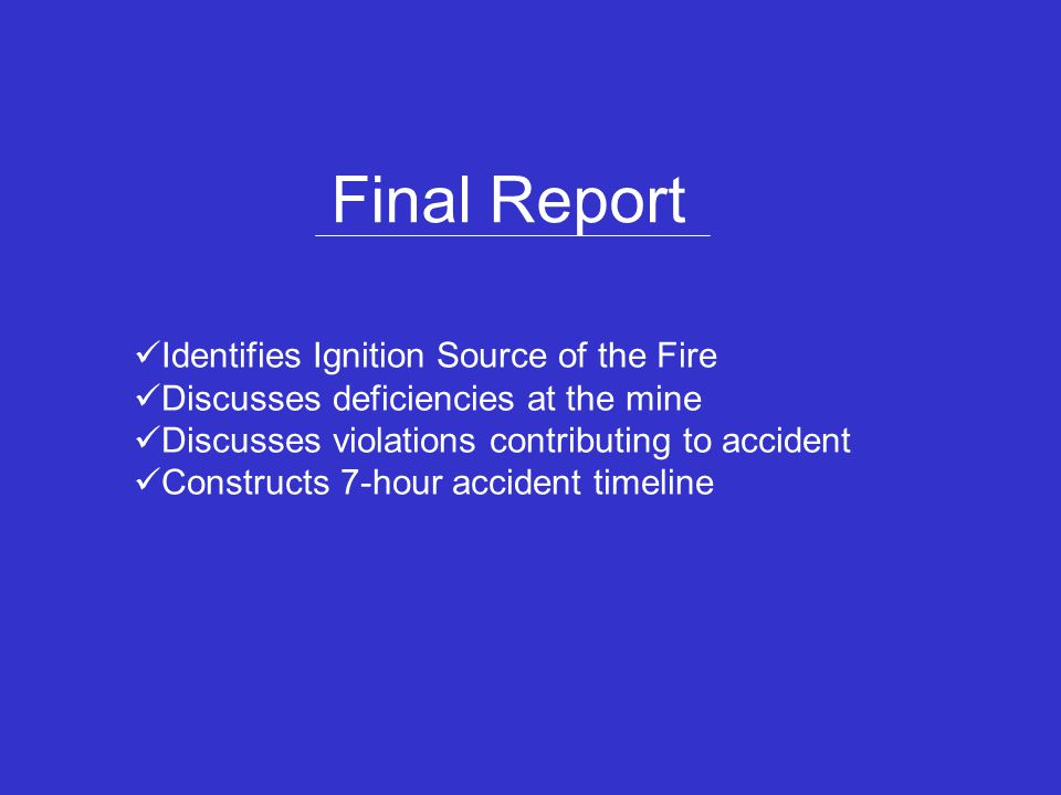 Final Report Identifies Ignition Source of the Fire Discusses deficiencies at the mine Discusses violations contributing to accident Constructs 7-hour