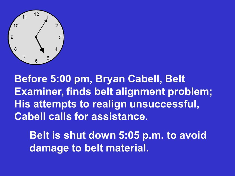 12 6 3 9 8 7 5 4 2 1 10 11 Before 5:00 pm, Bryan Cabell, Belt Examiner, finds belt alignment problem; His attempts to realign unsuccessful, Cabell cal