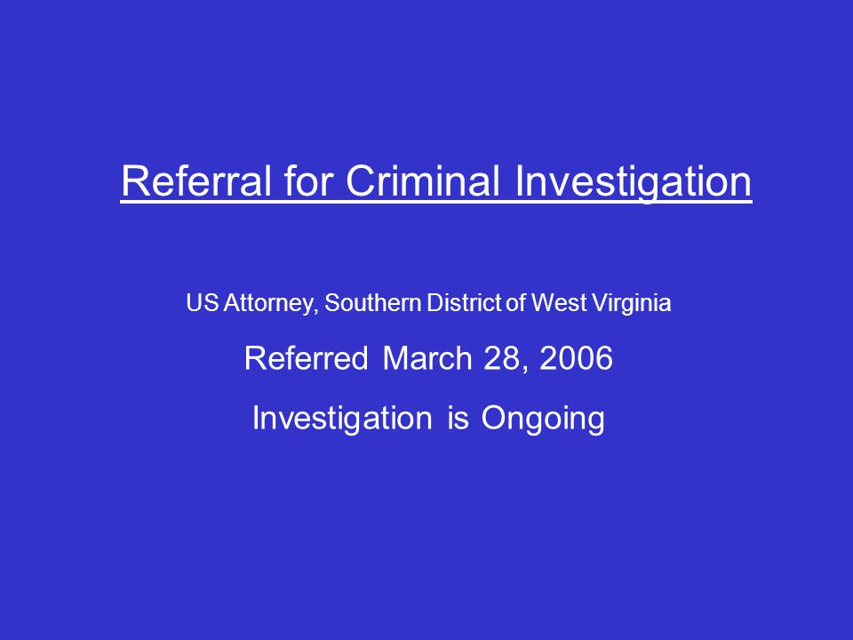 Referral for Criminal Investigation US Attorney, Southern District of West Virginia Referred March 28, 2006 Investigation is Ongoing
