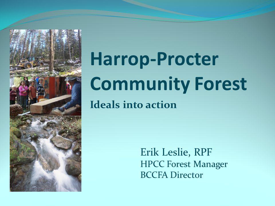 Harrop-Procter Community Forest Ideals into action Erik Leslie, RPF HPCC Forest Manager BCCFA Director
