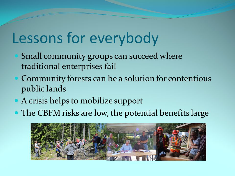 Lessons for everybody Small community groups can succeed where traditional enterprises fail Community forests can be a solution for contentious public lands A crisis helps to mobilize support The CBFM risks are low, the potential benefits large